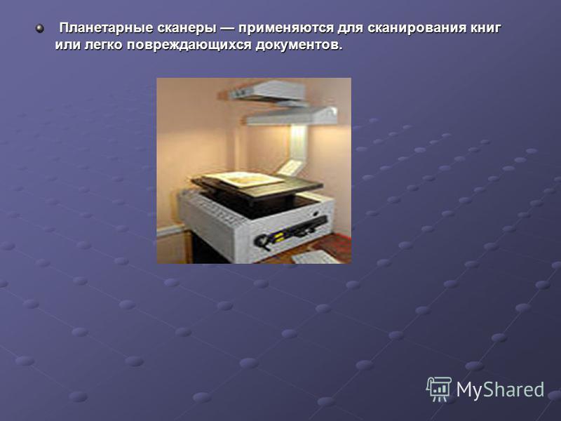 Планетарные сканеры применяются для сканирования книг или легко повреждающихся документов. Планетарные сканеры применяются для сканирования книг или легко повреждающихся документов.