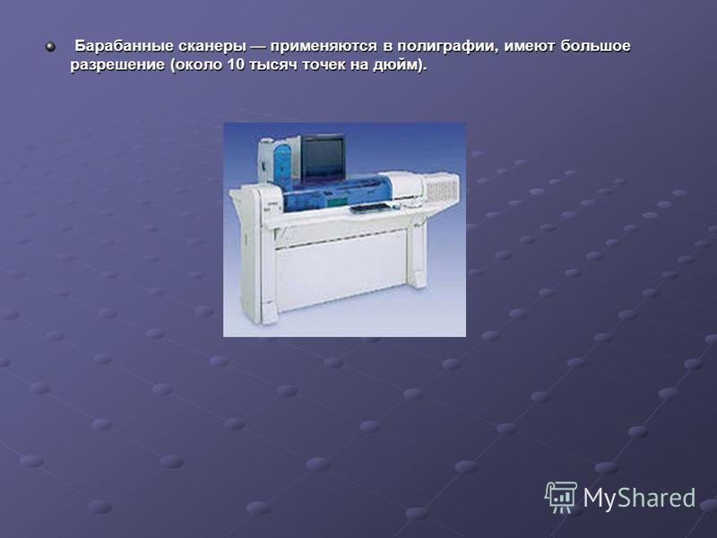 Барабанные сканеры применяются в полиграфии, имеют большое разрешение (около 10 тысяч точек на дюйм). Барабанные сканеры применяются в полиграфии, имеют большое разрешение (около 10 тысяч точек на дюйм).