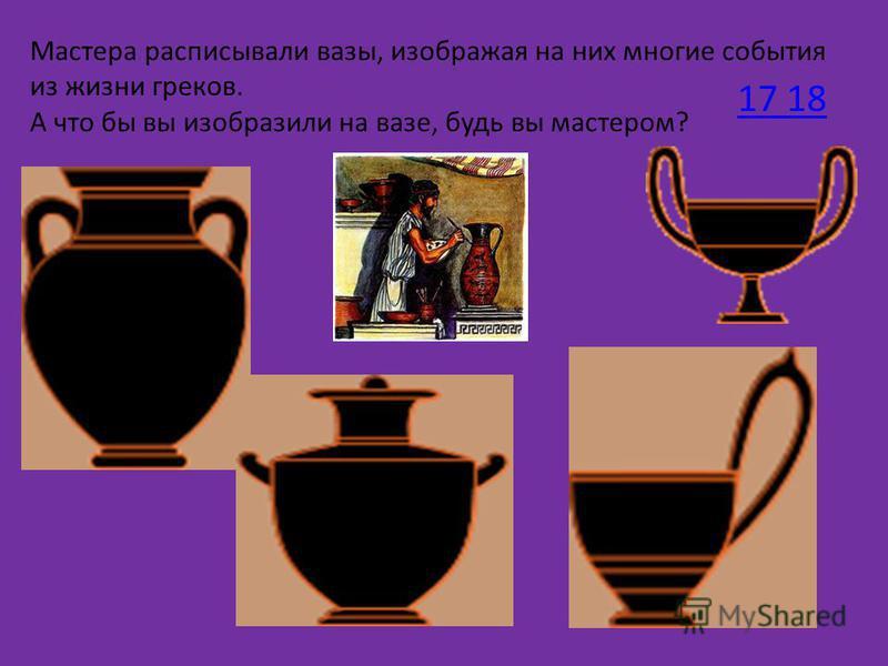 Мастера расписывали вазы, изображая на них многие события из жизни греков. А что бы вы изобразили на вазе, будь вы мастером? 17 18