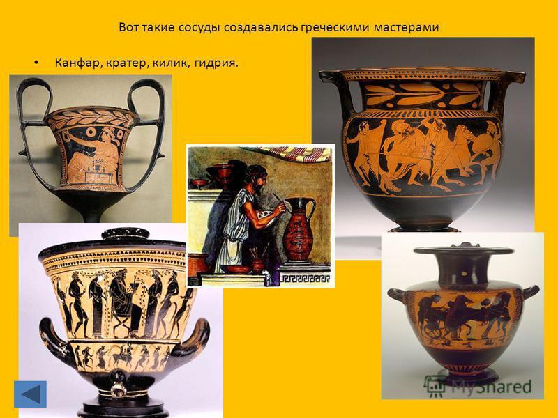 Вот такие сосуды создавались греческими мастерами Канфар, кратер, килик, гидрия.