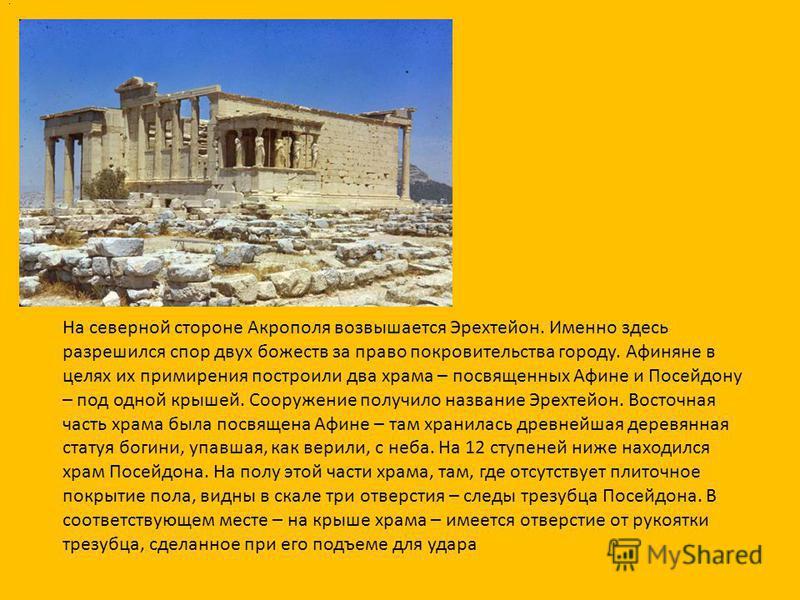 На северной стороне Акрополя возвышается Эрехтейон. Именно здесь разрешился спор двух божеств за право покровительства городу. Афиняне в целях их примирения построили два храма – посвященных Афине и Посейдону – под одной крышей. Сооружение получило н