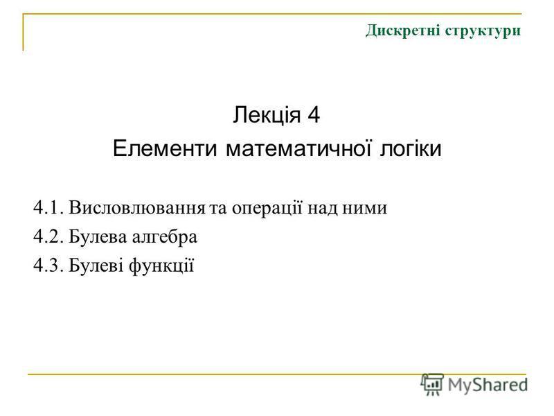Дискретні структури Лекція 4 Елементи математичної логіки 4.1. Висловлювання та операції над ними 4.2. Булева алгебра 4.3. Булеві функції