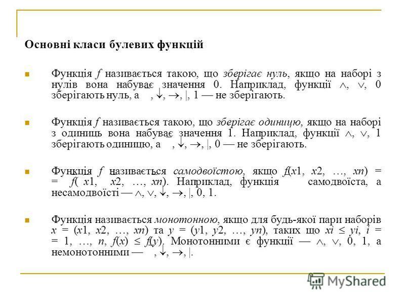 Основні класи булевих функцій Функція f називається такою, що зберігає нуль, якщо на наборі з нулів вона набуває значення 0. Наприклад, функції,, 0 зберігають нуль, а,,, |, 1 не зберігають. Функція f називається такою, що зберігає одиницю, якщо на на
