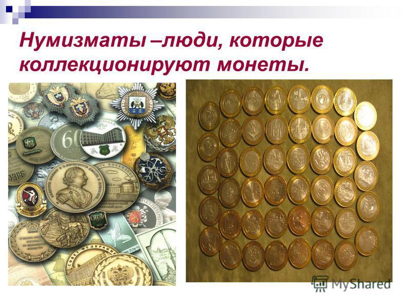 Нумизматы –люди, которые коллекционируют монеты.