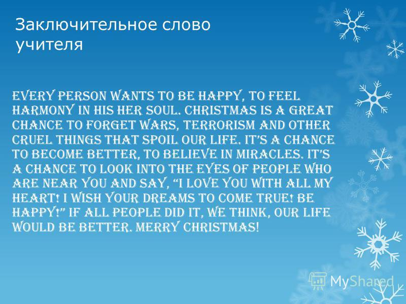 Заключительное слово учителя Every person wants to be happy, to feel harmony in his her soul. Christmas is a great chance to forget wars, terrorism and other cruel things that spoil our life. Its a chance to become better, to believe in miracles. Its