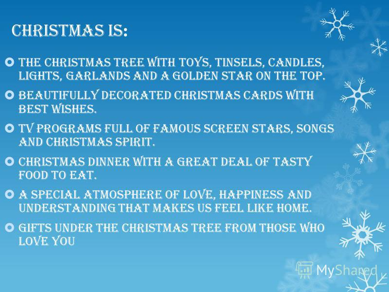 Christmas is : The Christmas tree with toys, tinsels, candles, lights, garlands and a golden star on the top. Beautifully decorated Christmas cards with best wishes. TV programs full of famous screen stars, songs and Christmas spirit. Christmas dinne