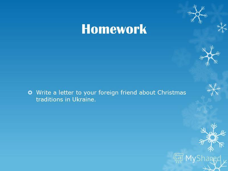 Homework Write a letter to your foreign friend about Christmas traditions in Ukraine.