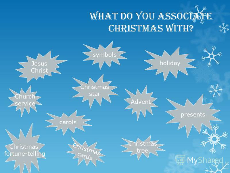 What do you associate Christmas with? Jesus Christ Christmas star Church service Christmas tree holiday Christmas cards carols presents Advent symbols Christmas fortune-telling