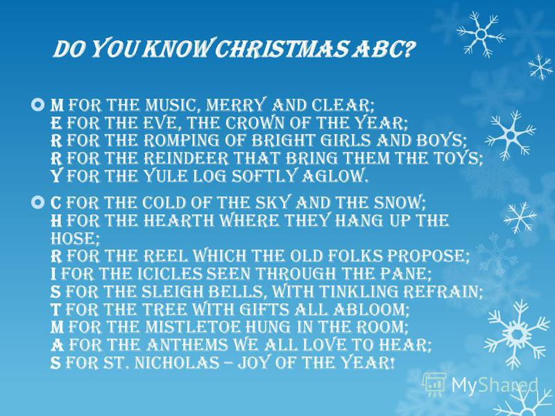 Do you know Christmas ABC? M for the Music, merry and clear; E for the Eve, the crown of the year; R for the Romping of bright girls and boys; R for the Reindeer that bring them the toys; Y for the Yule log softly aglow. C for the Cold of the sky and