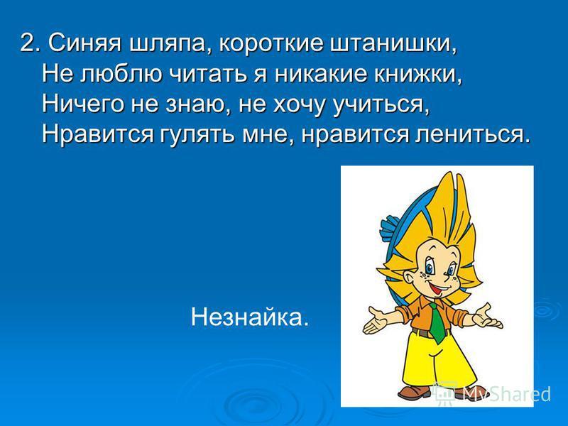 2. Синяя шляпа, короткие штанишки, Не люблю читать я никакие книжки, Ничего не знаю, не хочу учиться, Нравится гулять мне, нравится лениться. Незнайка.