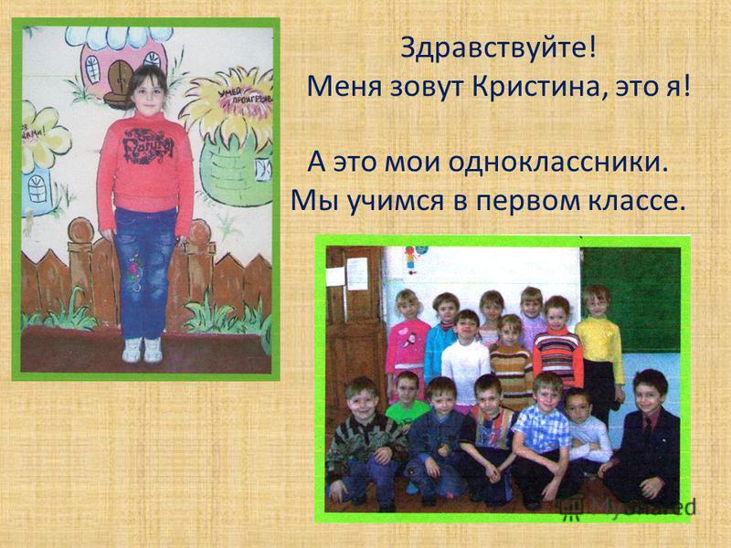 Здравствуйте! Меня зовут Кристина, это я! А это мои одноклассники. Мы учимся в первом классе.
