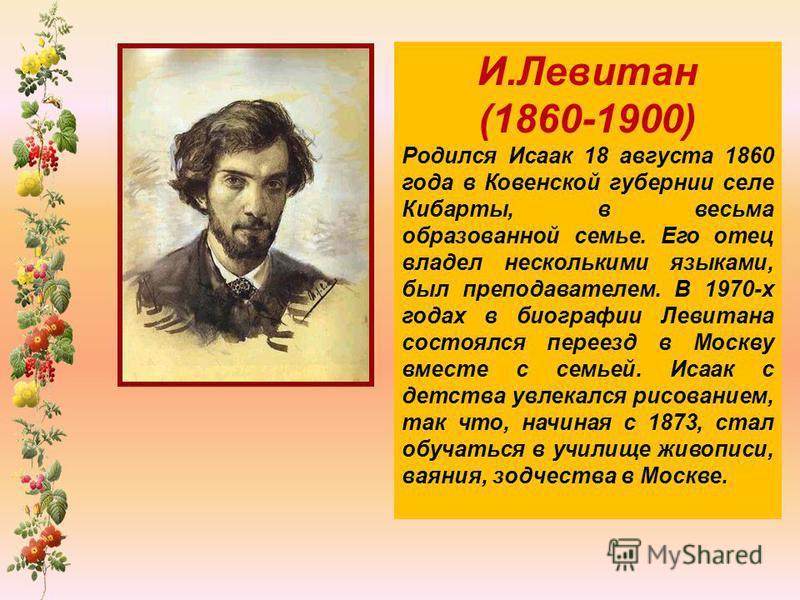 И.Левитан (1860-1900) Родился Исаак 18 августа 1860 года в Ковенской губернии селе Кибарты, в весьма образованной семье. Его отец владел несколькими языками, был преподавателем. В 1970-х годах в биографии Левитана состоялся переезд в Москву вместе с