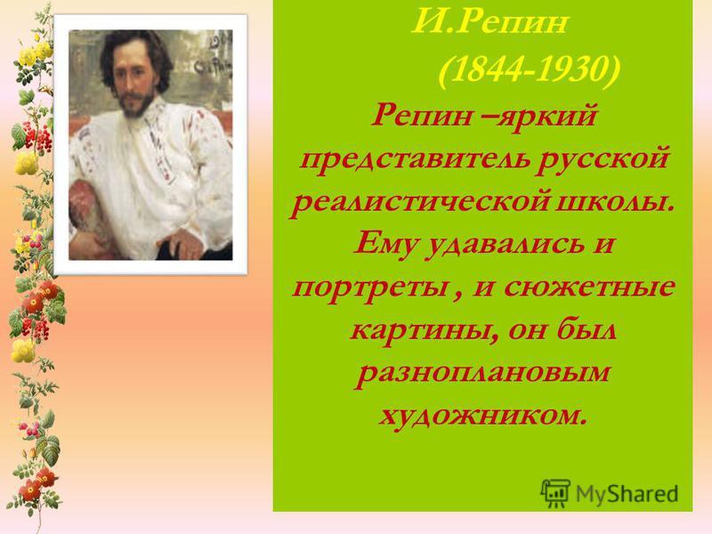 И.Репин (1844-1930) Репин –яркий представитель русской реалистической школы. Ему удавались и портреты, и сюжетные картины, он был разноплановым художником.