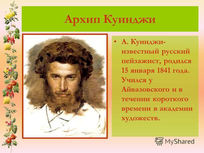 Архип Куинджи А. Куинджи- известный русский пейзажист, родился 15 января 1841 года. Учился у Айвазовского и в течении короткого времени в академии художеств.