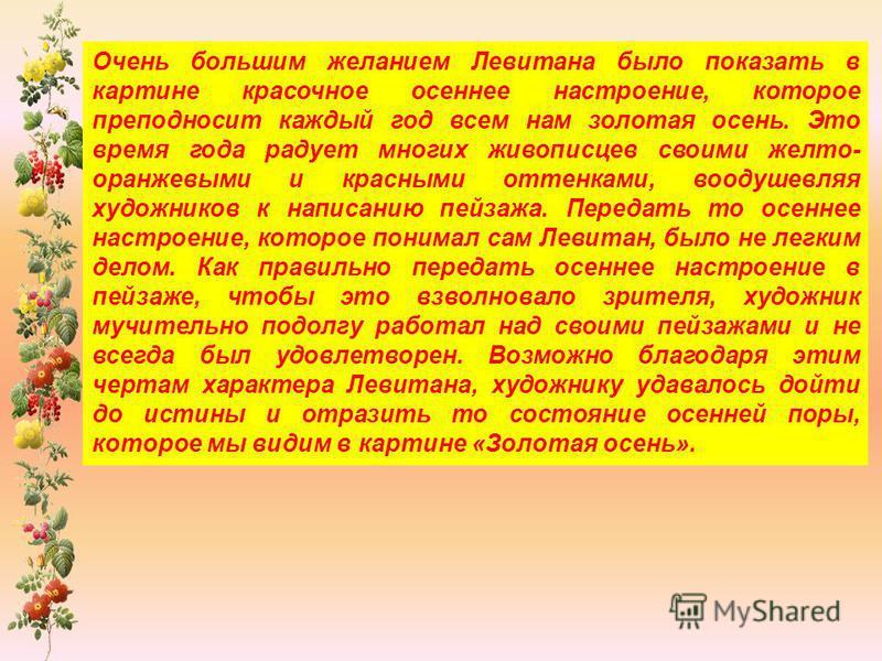 Очень большим желанием Левитана было показать в картине красочное осеннее настроение, которое преподносит каждый год всем нам золотая осень. Это время года радует многих живописцев своими желто- оранжевыми и красными оттенками, воодушевляя художников