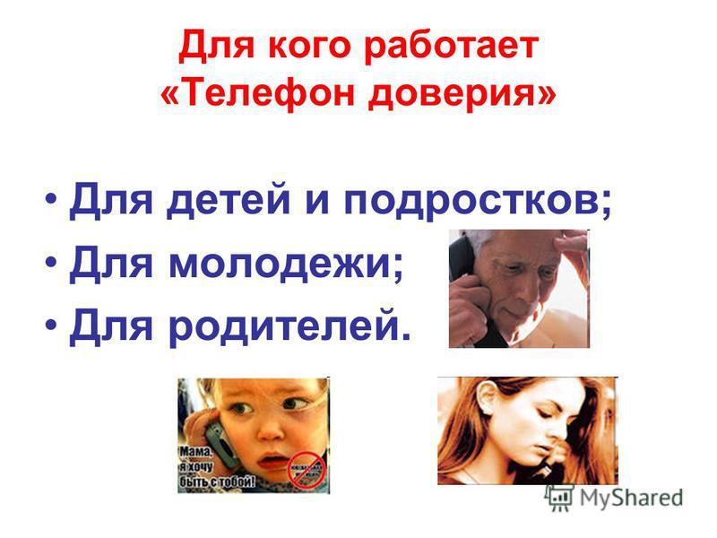 Для кого работает «Телефон доверия» Для детей и подростков; Для молодежи; Для родителей.