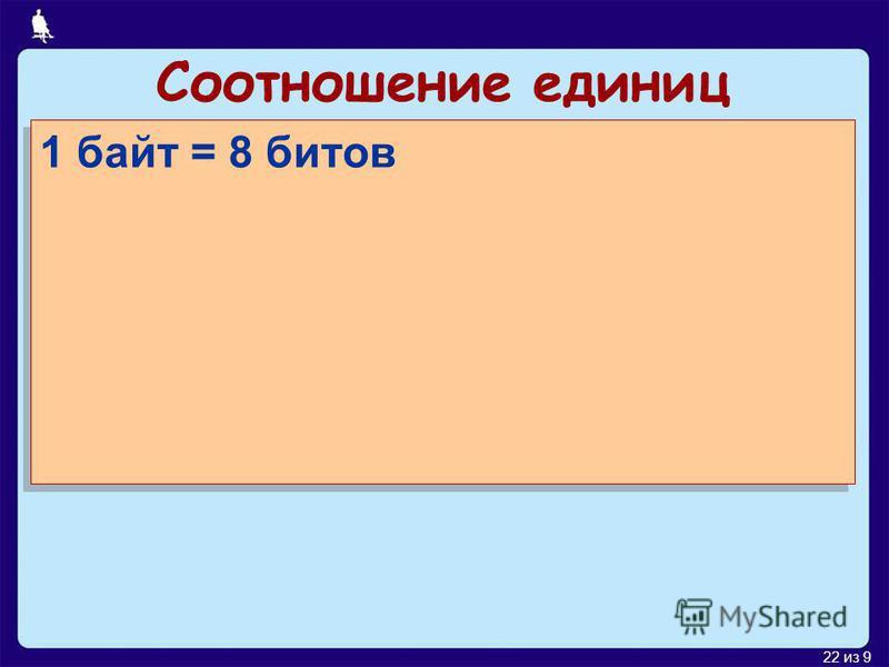 22 из 9 Соотношение единиц 1 байт = 8 битов 1 Кбайт (килобайт) = 1024 байтов 1 Мбайт (мегабайт) = 1024 Кбайт 1 Гбайт (гигабайт) = 1024 Мбайт 1 байт = 8 битов 1 Кбайт (килобайт) = 1024 байтов 1 Мбайт (мегабайт) = 1024 Кбайт 1 Гбайт (гигабайт) = 1024 М