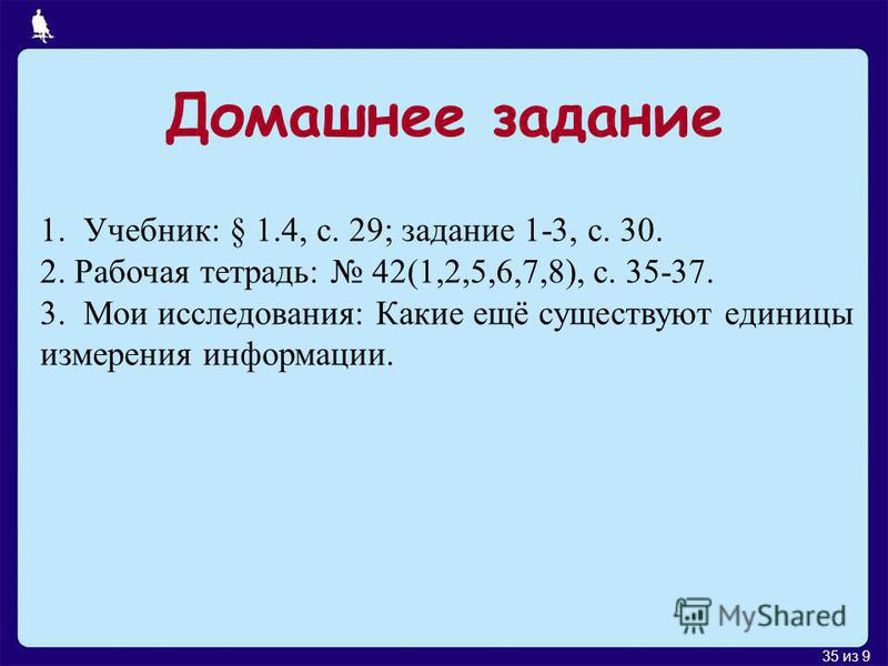 35 из 9 Домашнее задание 1. Учебник: § 1.4, с. 29; задание 1-3, с. 30. 2. Рабочая тетрадь: 42(1,2,5,6,7,8), с. 35-37. 3. Мои исследования: Какие ещё существуют единицы измерения информации.