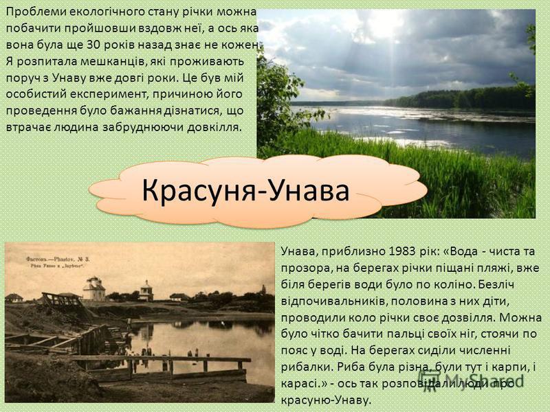 Проблеми екологічного стану річки можна побачити пройшовши вздовж неї, а ось яка вона була ще 30 років назад знає не кожен. Я розпитала мешканців, які проживають поруч з Унаву вже довгі роки. Це був мій особистий експеримент, причиною його проведення