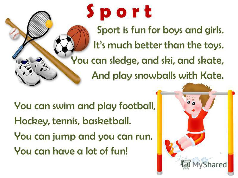 S p o r t Sport is fun for boys and girls. Its much better than the toys. You can sledge, and ski, and skate, And play snowballs with Kate. You can swim and play football, Hockey, tennis, basketball. You can jump and you can run. You can have a lot o