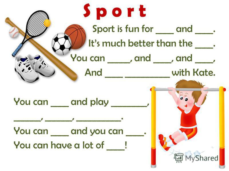S p o r t Sport is fun for ____ and ____. Its much better than the ____. You can _____, and ____, and ____, And ____ __________ with Kate. You can ____ and play ________, ______, ______, __________. You can ____ and you can ____. You can have a lot o
