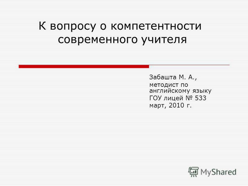К вопросу о компетентности современного учителя Забашта М. А., методист по английскому языку ГОУ лицей 533 март, 2010 г.