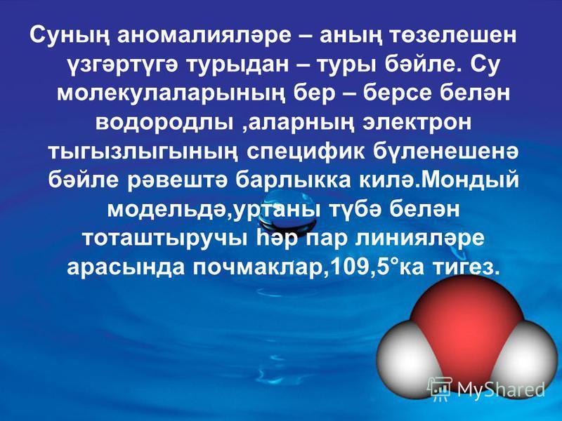 Суның аномалияләре – аның төзелешен үзгәртүгә турыдан – туры бәйле. Су молекулаларының бер – берсе белән водородлы,аларның электрон тыгызлыгының специфик бүленешенә бәйле рәвештә барлыкка килә.Мондый модельдә,уртаны түбә белән тоташтыручы һәр пар лин