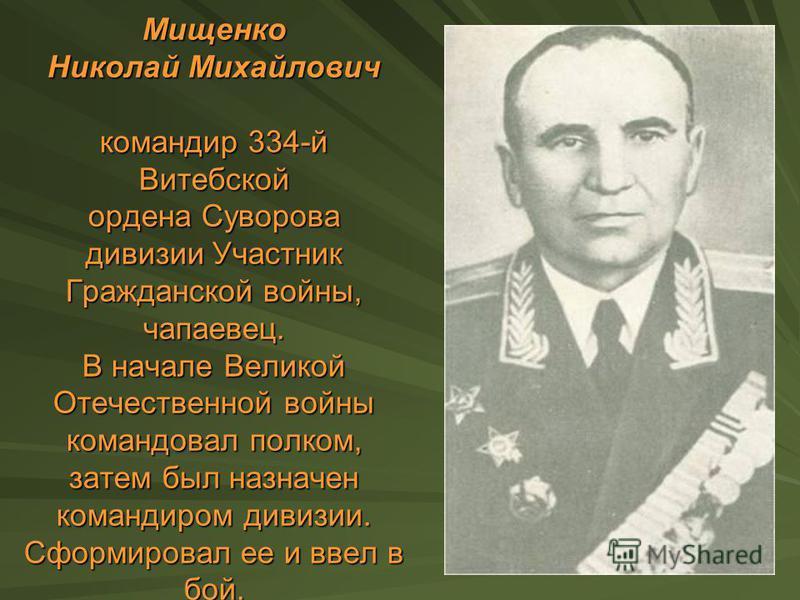 Мищенко Николай Михайлович командир 334-й Витебской ордена Суворова дивизии Участник Гражданской войны, чапаевец. В начале Великой Отечественной войны командовал полком, затем был назначен командиром дивизии. Сформировал ее и ввел в бой.