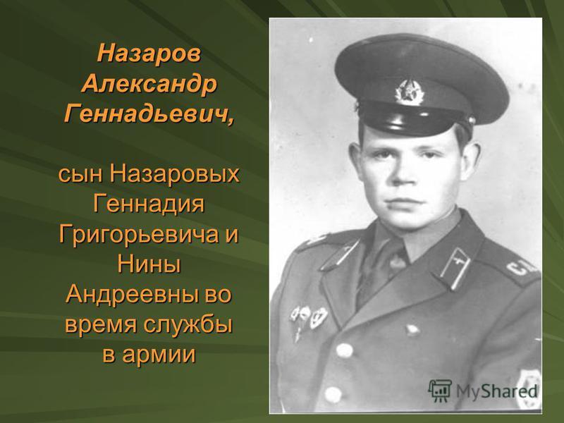 Назаров Александр Геннадьевич, сын Назаровых Геннадия Григорьевича и Нины Андреевны во время службы в армии