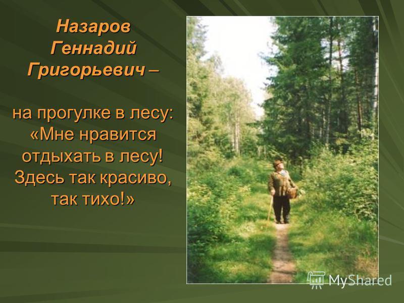 Назаров Геннадий Григорьевич – на прогулке в лесу: «Мне нравится отдыхать в лесу! Здесь так красиво, так тихо!»