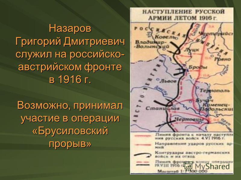 Назаров Григорий Дмитриевич служил на российско- австрийском фронте в 1916 г. Возможно, принимал участие в операции «Брусиловский прорыв »