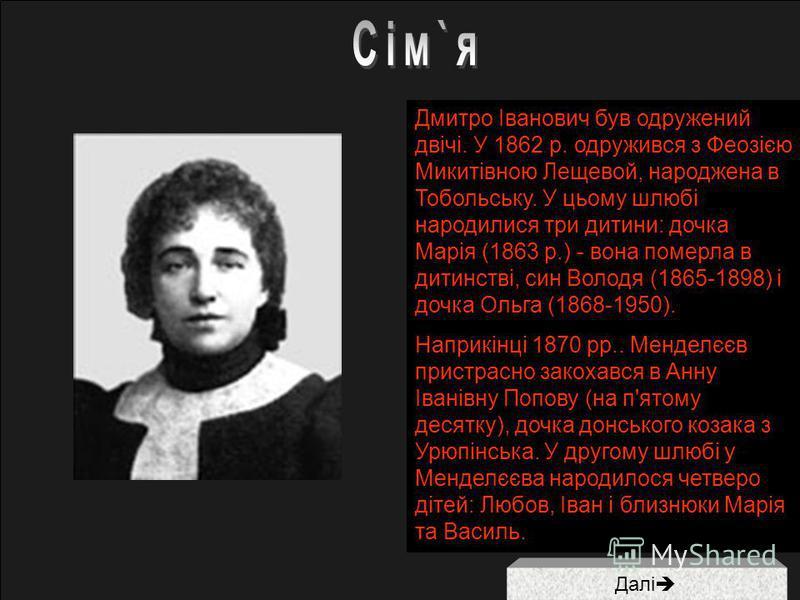 Далі Дмитро Іванович був одружений двічі. У 1862 р. одружився з Феозією Микитівною Лещевой, народжена в Тобольську. У цьому шлюбі народилися три дитини: дочка Марія (1863 р.) - вона померла в дитинстві, син Володя (1865-1898) і дочка Ольга (1868-1950