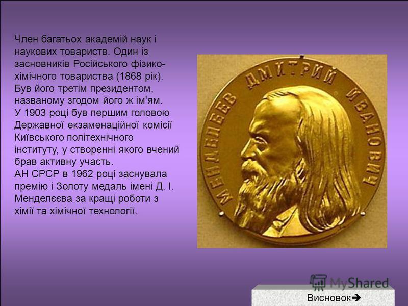 Член багатьох академій наук і наукових товариств. Один із засновників Російського фізико- хімічного товариства (1868 рік). Був його третім президентом, названому згодом його ж ім'ям. У 1903 році був першим головою Державної екзаменаційної комісії Киї