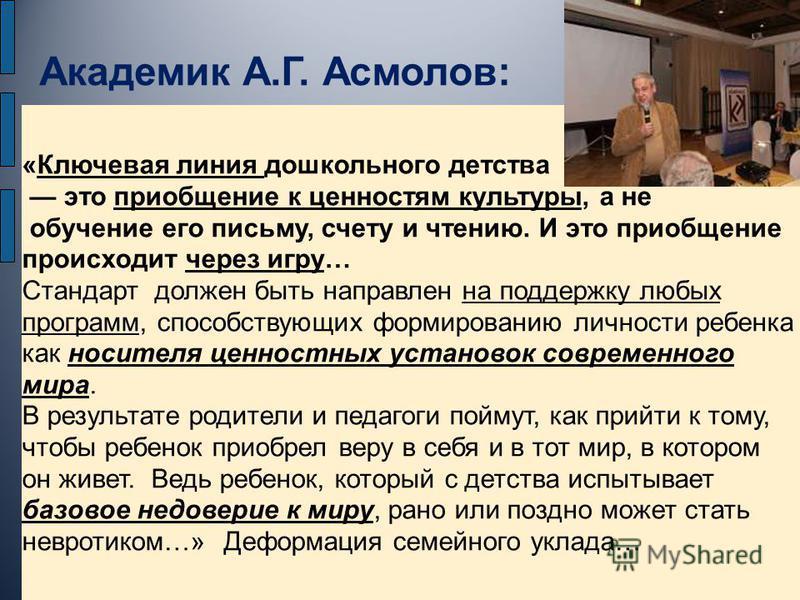 Академик А.Г. Асмолов: «Ключевая линия дошкольного детства это приобщение к ценностям культуры, а не обучение его письму, счету и чтению. И это приобщение происходит через игру… Стандарт должен быть направлен на поддержку любых программ, способствующ