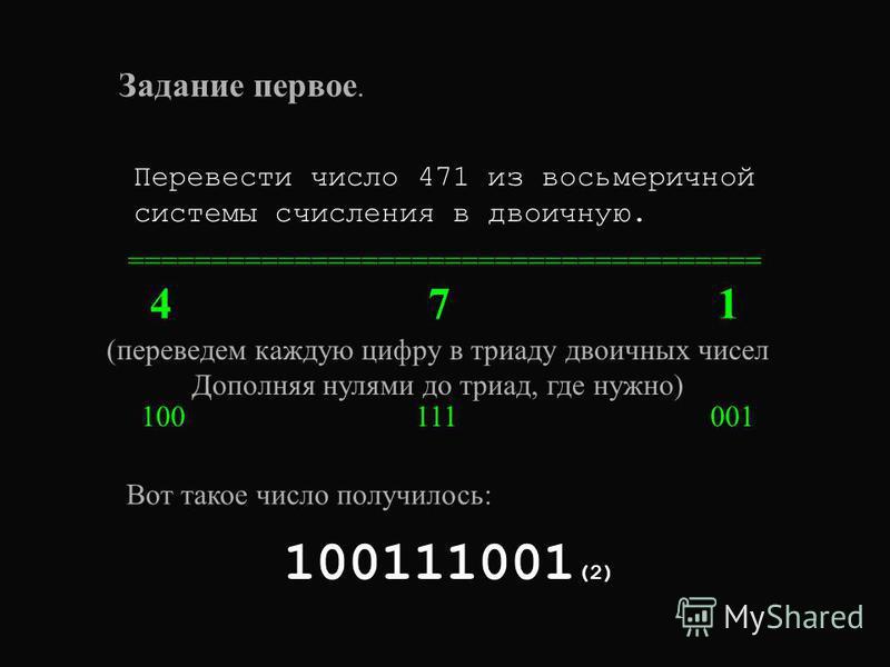 Задание первое. Перевести число 471 из восьмеричной системы счисления в двоичную. ====================================== 4 7 1 (переведем каждую цифру в триаду двоичных чисел Дополняя нулями до триад, где нужно) 100 111 001 100111001 (2) Вот такое чи