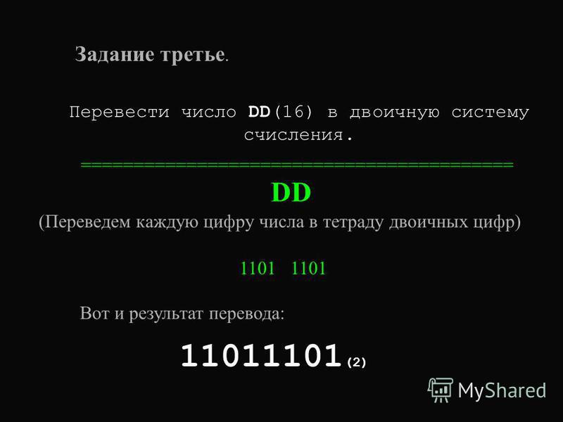 Задание третье. Перевести число DD(16) в двоичную систему счисления. ========================================= D (Переведем каждую цифру числа в тетраду двоичных цифр) 1101 1101 11011101 (2) Вот и результат перевода: