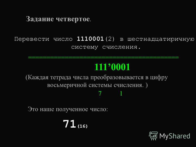 Задание четвертое. Перевести число 1110001(2) в шестнадцатеричную систему счисления. ========================================= 1110001 (Каждая тетрада числа преобразовывается в цифру восьмеричной системы счисления. ) 7 1 71 (16) Это наше полученное ч