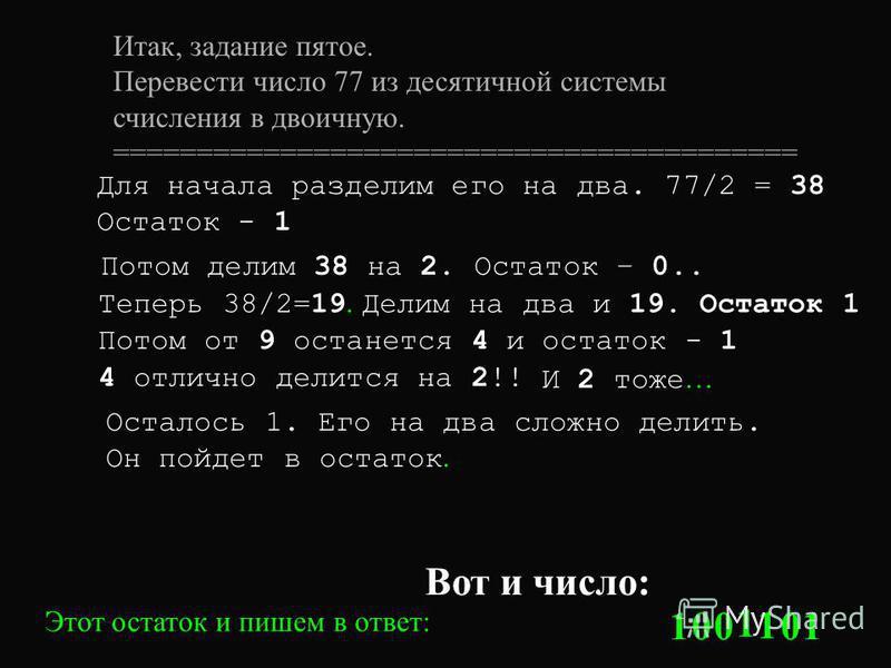 Итак, задание пятое. Перевести число 77 из десятичной системы счисления в двоичную. ========================================= Для начала разделим его на два. 77/2 = 38 Остаток - 1 Этот остаток и пишем в ответ: 1 Потом делим 38 на 2. Остаток – 0.. 0 Т