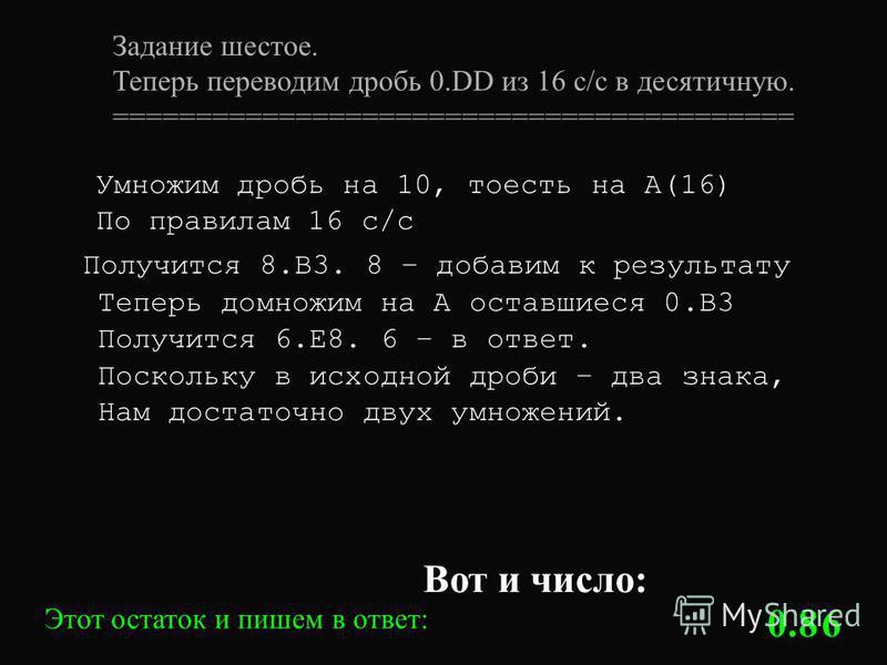 Задание шестое. Теперь переводим дробь 0. DD из 16 с/с в десятичную. ========================================= Умножим дробь на 10, то есть на А(16) По правилам 16 с/с Этот остаток и пишем в ответ: 8 Получится 8.B3. 8 – добавим к результату 6 Теперь