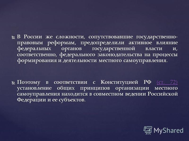 В России же сложности, сопутствовавшие государственно- правовым реформам, предопределили активное влияние федеральных органов государственной власти и, соответственно, федерального законодательства на процессы формирования и деятельности местного сам
