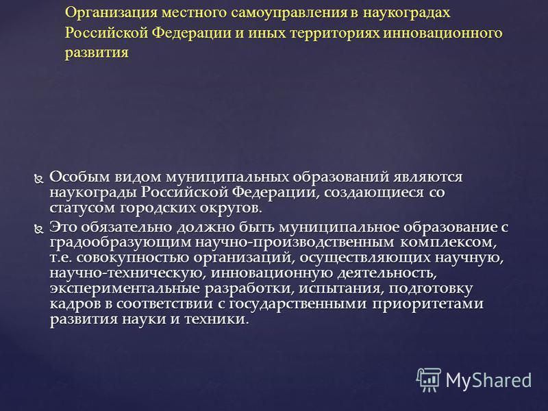 Особым видом муниципальных образований являются наукограды Российской Федерации, создающиеся со статусом городских округов. Особым видом муниципальных образований являются наукограды Российской Федерации, создающиеся со статусом городских округов. Эт