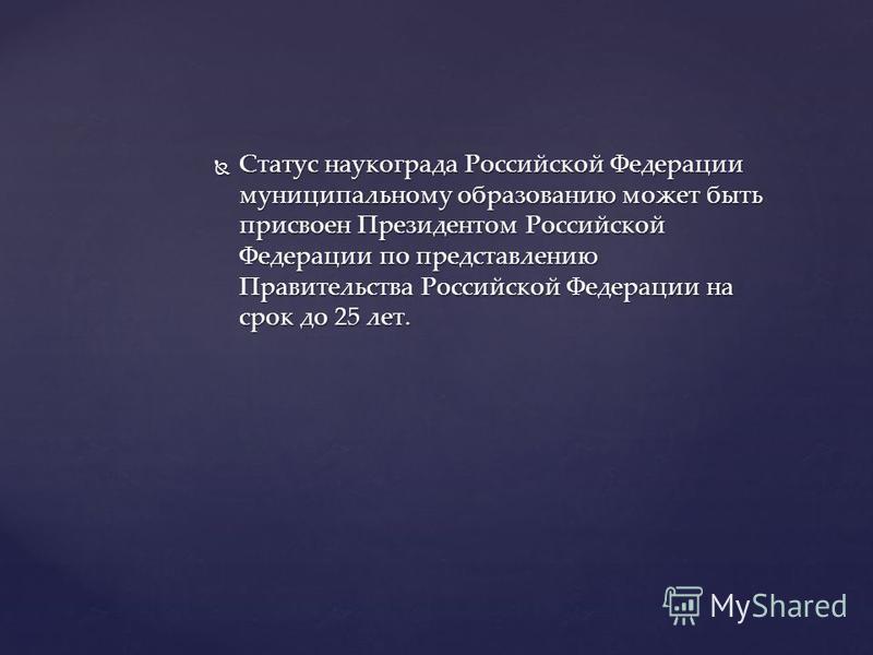 Статус наукограда Российской Федерации муниципальному образованию может быть присвоен Президентом Российской Федерации по представлению Правительства Российской Федерации на срок до 25 лет. Статус наукограда Российской Федерации муниципальному образо