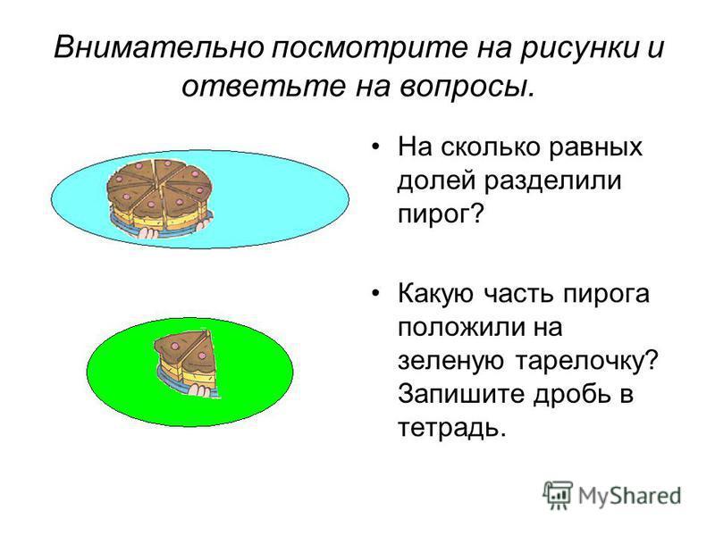 Внимательно посмотрите на рисунки и ответьте на вопросы. На сколько равных долей разделили пирог? Какую часть пирога положили на зеленую тарелочку? Запишите дробь в тетрадь.