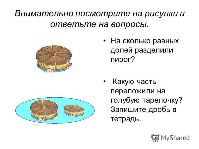 Внимательно посмотрите на рисунки и ответьте на вопросы. На сколько равных долей разделили пирог? Какую часть переложили на голубую тарелочку? Запишите дробь в тетрадь.