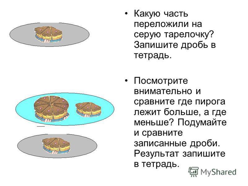 Какую часть переложили на серую тарелочку? Запишите дробь в тетрадь. Посмотрите внимательно и сравните где пирога лежит больше, а где меньше? Подумайте и сравните записанные дроби. Результат запишите в тетрадь..