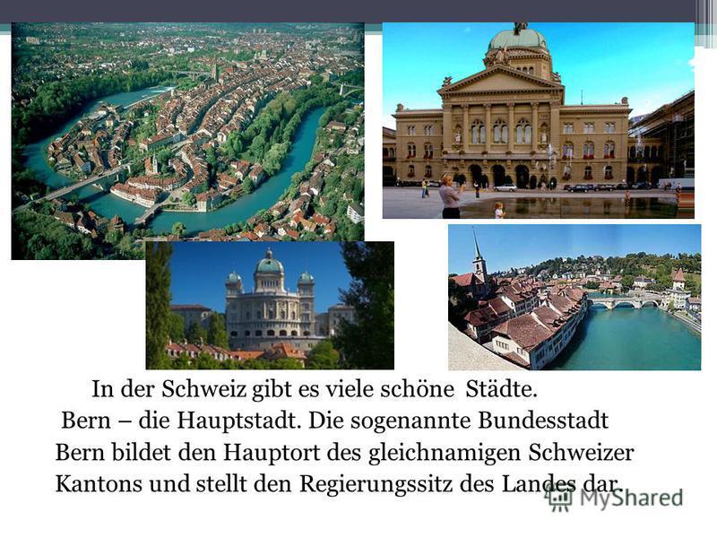 In der Schweiz gibt es viele schöne Städte. Bern – die Hauptstadt. Die sogenannte Bundesstadt Bern bildet den Hauptort des gleichnamigen Schweizer Kantons und stellt den Regierungssitz des Landes dar.