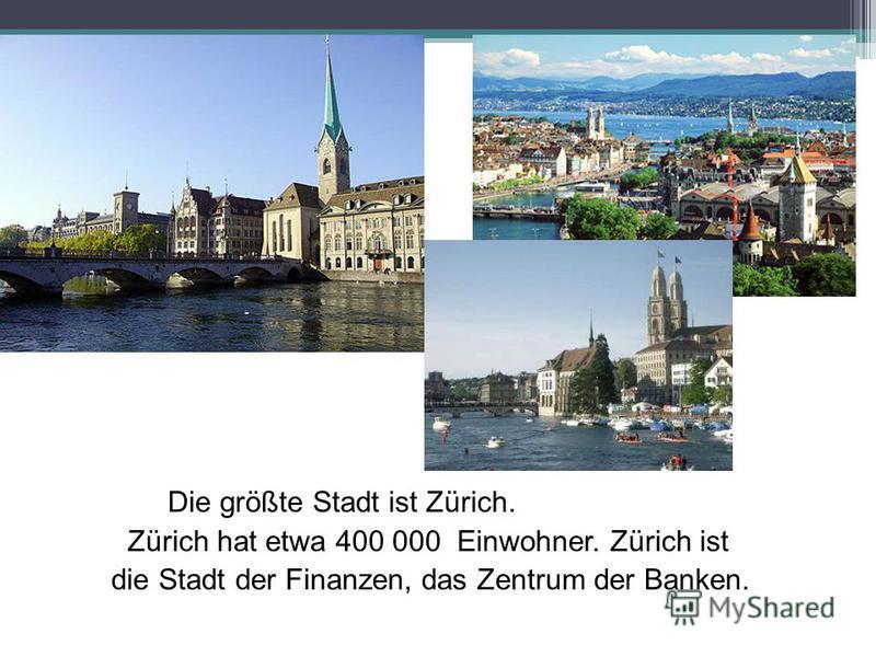 Die größte Stadt ist Zürich. Zürich hat etwa 400 000 Einwohner. Zürich ist die Stadt der Finanzen, das Zentrum der Banken.