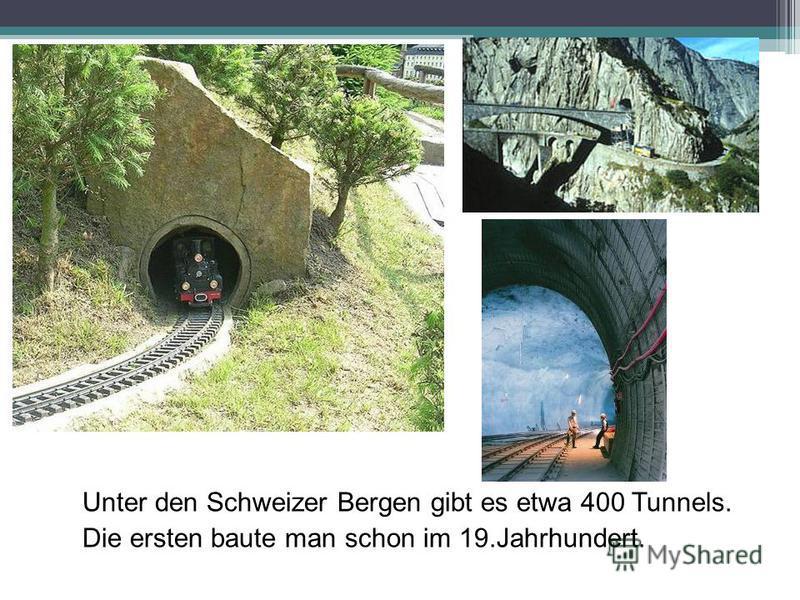 Unter den Schweizer Bergen gibt es etwa 400 Tunnels. Die ersten baute man schon im 19.Jahrhundert.