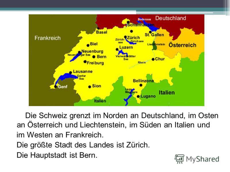 Die Schweiz grenzt im Norden an Deutschland, im Osten an Österreich und Liechtenstein, im Süden an Italien und im Westen an Frankreich. Die größte Stadt des Landes ist Zürich. Die Hauptstadt ist Bern.