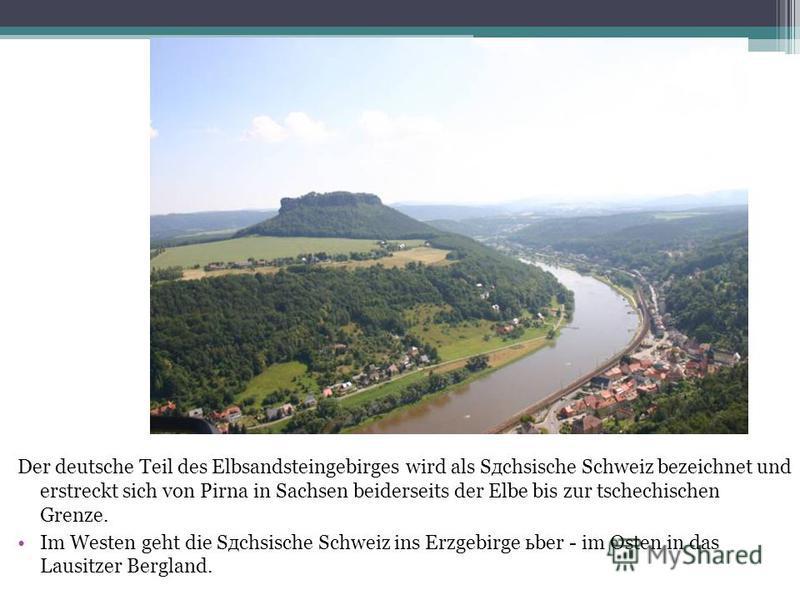 Der deutsche Teil des Elbsandsteingebirges wird als Sдchsische Schweiz bezeichnet und erstreckt sich von Pirna in Sachsen beiderseits der Elbe bis zur tschechischen Grenze. Im Westen geht die Sдchsische Schweiz ins Erzgebirge ьber - im Osten in das L